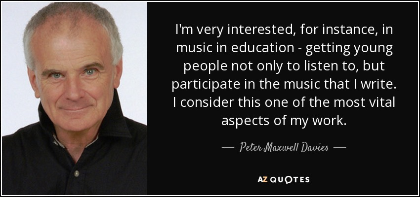 I'm very interested, for instance, in music in education - getting young people not only to listen to, but participate in the music that I write. I consider this one of the most vital aspects of my work. - Peter Maxwell Davies
