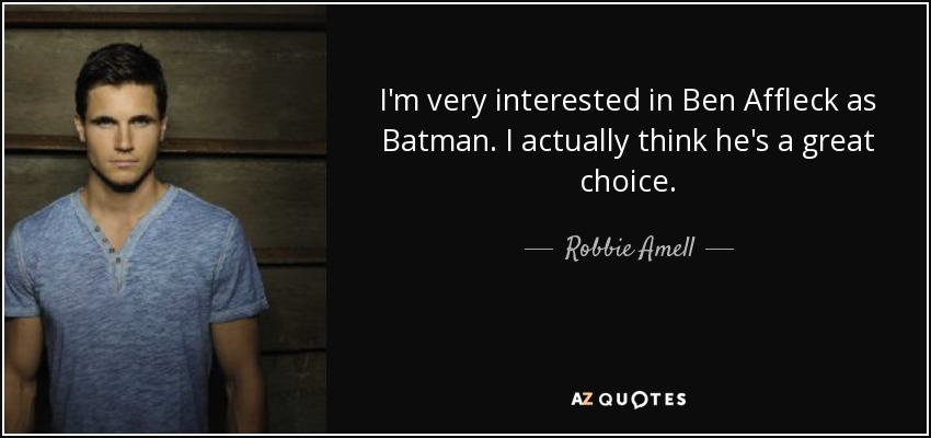 I'm very interested in Ben Affleck as Batman. I actually think he's a great choice. - Robbie Amell
