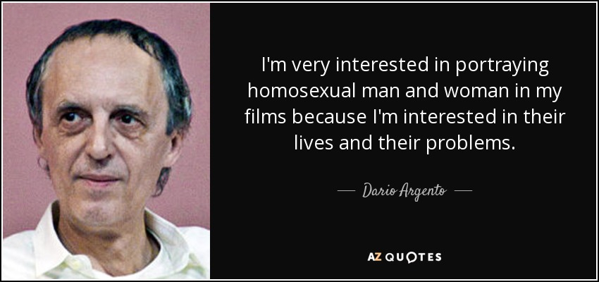 I'm very interested in portraying homosexual man and woman in my films because I'm interested in their lives and their problems. - Dario Argento