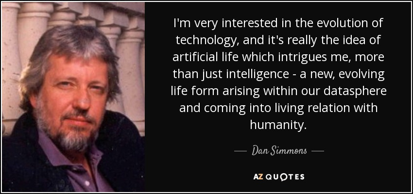 I'm very interested in the evolution of technology, and it's really the idea of artificial life which intrigues me, more than just intelligence - a new, evolving life form arising within our datasphere and coming into living relation with humanity. - Dan Simmons