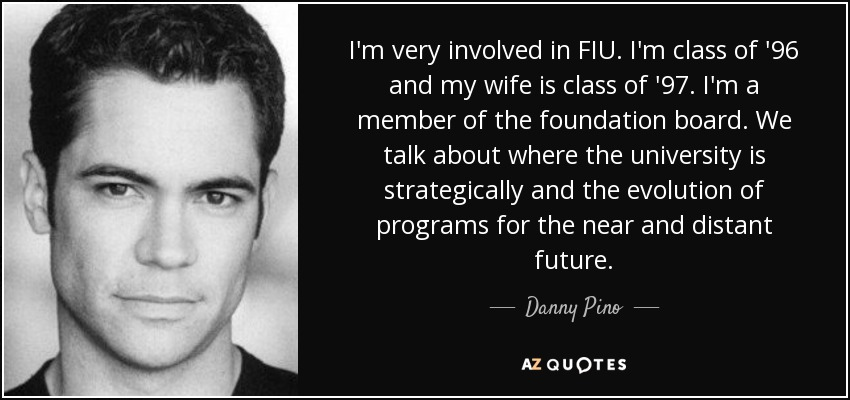 I'm very involved in FIU. I'm class of '96 and my wife is class of '97. I'm a member of the foundation board. We talk about where the university is strategically and the evolution of programs for the near and distant future. - Danny Pino