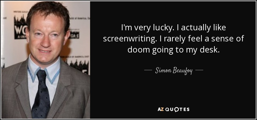 I'm very lucky. I actually like screenwriting. I rarely feel a sense of doom going to my desk. - Simon Beaufoy