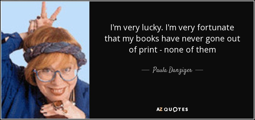 I'm very lucky. I'm very fortunate that my books have never gone out of print - none of them - Paula Danziger