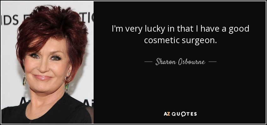 I'm very lucky in that I have a good cosmetic surgeon. - Sharon Osbourne