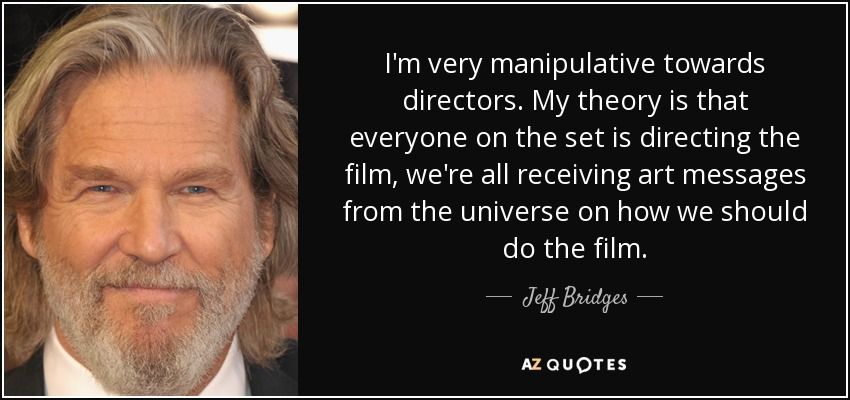 I'm very manipulative towards directors. My theory is that everyone on the set is directing the film, we're all receiving art messages from the universe on how we should do the film. - Jeff Bridges