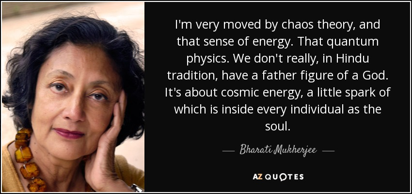 I'm very moved by chaos theory, and that sense of energy. That quantum physics. We don't really, in Hindu tradition, have a father figure of a God. It's about cosmic energy, a little spark of which is inside every individual as the soul. - Bharati Mukherjee