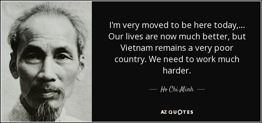 I'm very moved to be here today, ... Our lives are now much better, but Vietnam remains a very poor country. We need to work much harder. - Ho Chi Minh