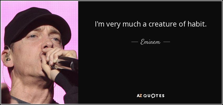 I'm very much a creature of habit. - Eminem