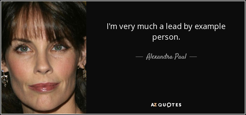 I'm very much a lead by example person. - Alexandra Paul