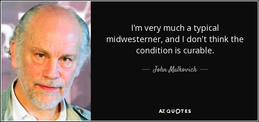I'm very much a typical midwesterner, and I don't think the condition is curable. - John Malkovich