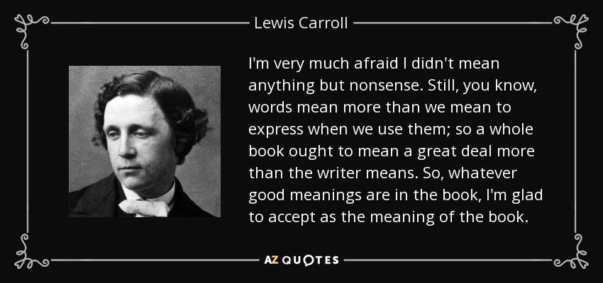 I'm very much afraid I didn't mean anything but nonsense. Still, you know, words mean more than we mean to express when we use them; so a whole book ought to mean a great deal more than the writer means. So, whatever good meanings are in the book, I'm glad to accept as the meaning of the book. - Lewis Carroll