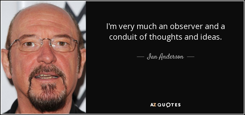 I'm very much an observer and a conduit of thoughts and ideas. - Ian Anderson