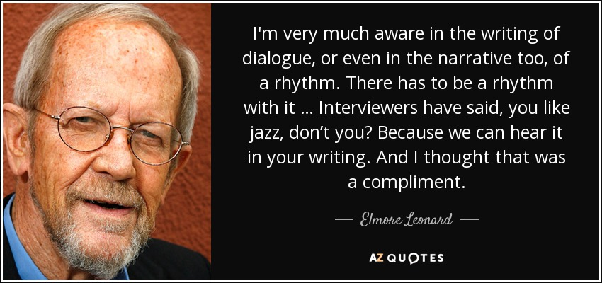 I'm very much aware in the writing of dialogue, or even in the narrative too, of a rhythm. There has to be a rhythm with it … Interviewers have said, you like jazz, don't you? Because we can hear it in your writing. And I thought that was a compliment. - Elmore Leonard