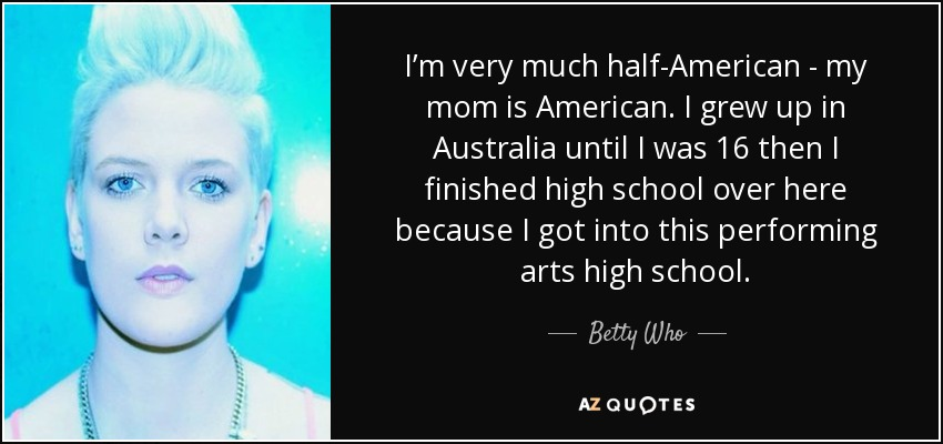 I'm very much half-American - my mom is American. I grew up in Australia until I was 16 then I finished high school over here because I got into this performing arts high school. - Betty Who