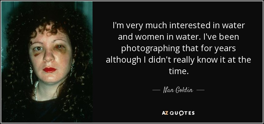 I'm very much interested in water and women in water. I've been photographing that for years although I didn't really know it at the time. - Nan Goldin