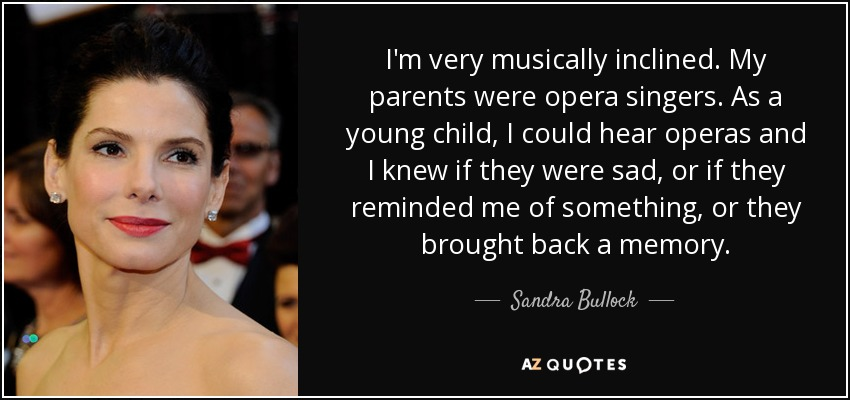 I'm very musically inclined. My parents were opera singers. As a young child, I could hear operas and I knew if they were sad, or if they reminded me of something, or they brought back a memory. - Sandra Bullock