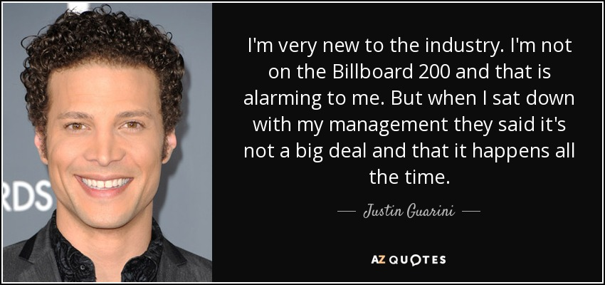 I'm very new to the industry. I'm not on the Billboard 200 and that is alarming to me. But when I sat down with my management they said it's not a big deal and that it happens all the time. - Justin Guarini