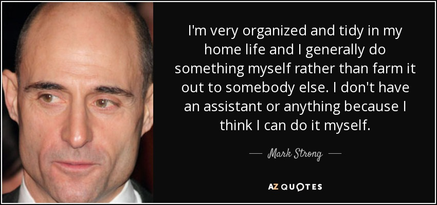 I'm very organized and tidy in my home life and I generally do something myself rather than farm it out to somebody else. I don't have an assistant or anything because I think I can do it myself. - Mark Strong