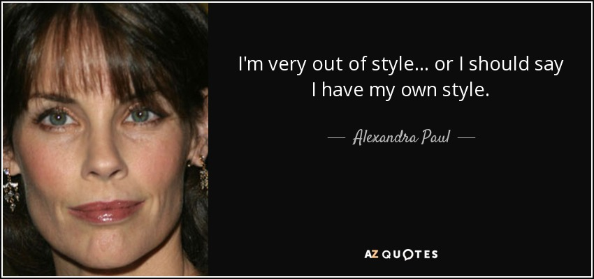 I'm very out of style... or I should say I have my own style. - Alexandra Paul