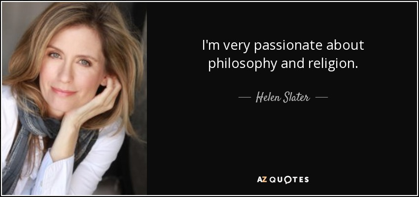 I'm very passionate about philosophy and religion. - Helen Slater