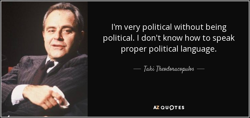 I'm very political without being political. I don't know how to speak proper political language. - Taki Theodoracopulos