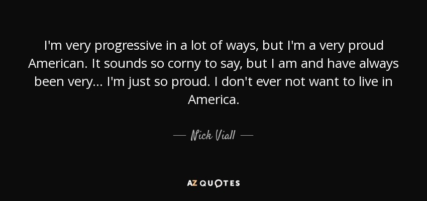 I'm very progressive in a lot of ways, but I'm a very proud American. It sounds so corny to say, but I am and have always been very... I'm just so proud. I don't ever not want to live in America. - Nick Viall