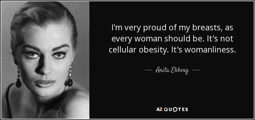 I'm very proud of my breasts, as every woman should be. It's not cellular obesity. It's womanliness. - Anita Ekberg