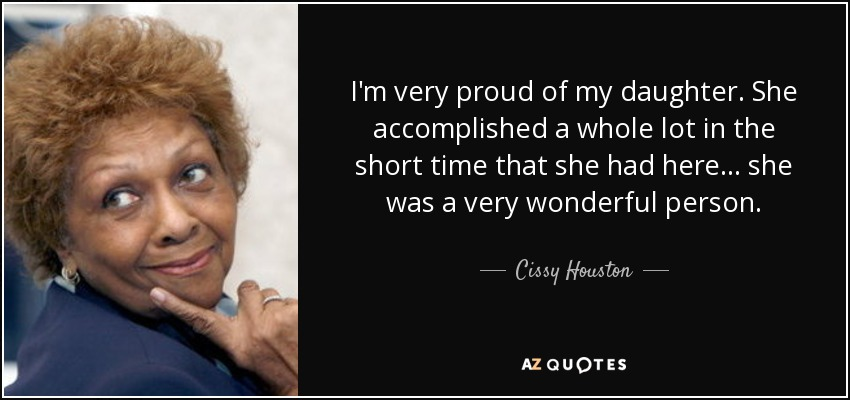I'm very proud of my daughter. She accomplished a whole lot in the short time that she had here... she was a very wonderful person. - Cissy Houston