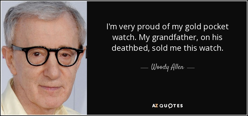 I'm very proud of my gold pocket watch. My grandfather, on his deathbed, sold me this watch. - Woody Allen