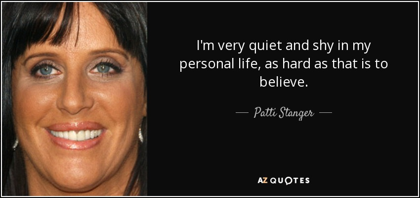 I'm very quiet and shy in my personal life, as hard as that is to believe. - Patti Stanger