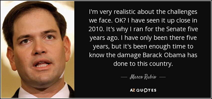 I'm very realistic about the challenges we face. OK? I have seen it up close in 2010. It's why I ran for the Senate five years ago. I have only been there five years, but it's been enough time to know the damage Barack Obama has done to this country. - Marco Rubio