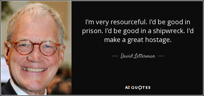I'm very resourceful. I'd be good in prison. I'd be good in a shipwreck. I'd make a great hostage. - David Letterman