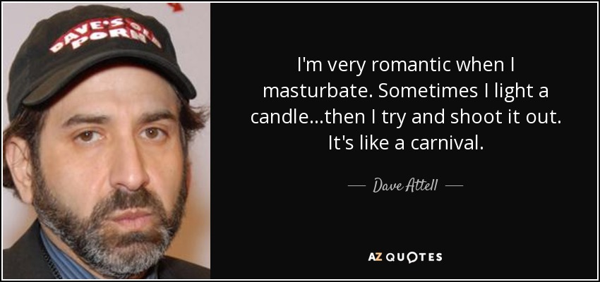 I'm very romantic when I masturbate. Sometimes I light a candle...then I try and shoot it out. It's like a carnival. - Dave Attell
