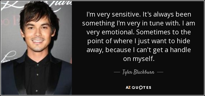 I'm very sensitive. It's always been something I'm very in tune with. I am very emotional. Sometimes to the point of where I just want to hide away, because I can't get a handle on myself. - Tyler Blackburn