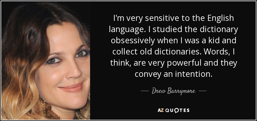 I'm very sensitive to the English language. I studied the dictionary obsessively when I was a kid and collect old dictionaries. Words, I think, are very powerful and they convey an intention. - Drew Barrymore