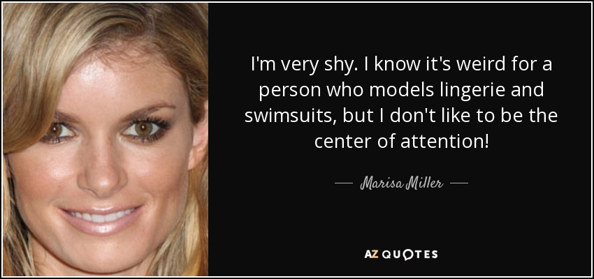 I'm very shy. I know it's weird for a person who models lingerie and swimsuits, but I don't like to be the center of attention! - Marisa Miller