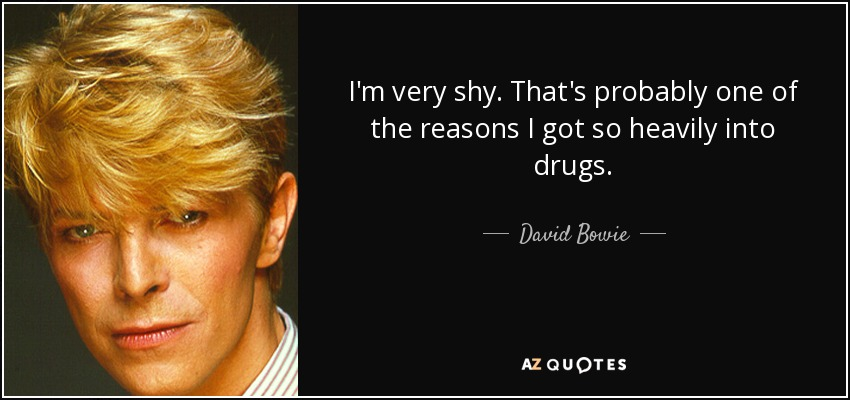 I'm very shy. That's probably one of the reasons I got so heavily into drugs. - David Bowie
