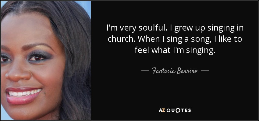 I'm very soulful. I grew up singing in church. When I sing a song, I like to feel what I'm singing. - Fantasia Barrino