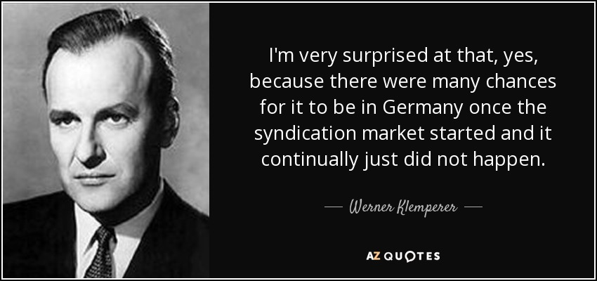 I'm very surprised at that, yes, because there were many chances for it to be in Germany once the syndication market started and it continually just did not happen. - Werner Klemperer