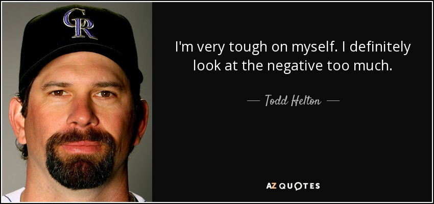 I'm very tough on myself. I definitely look at the negative too much. - Todd Helton