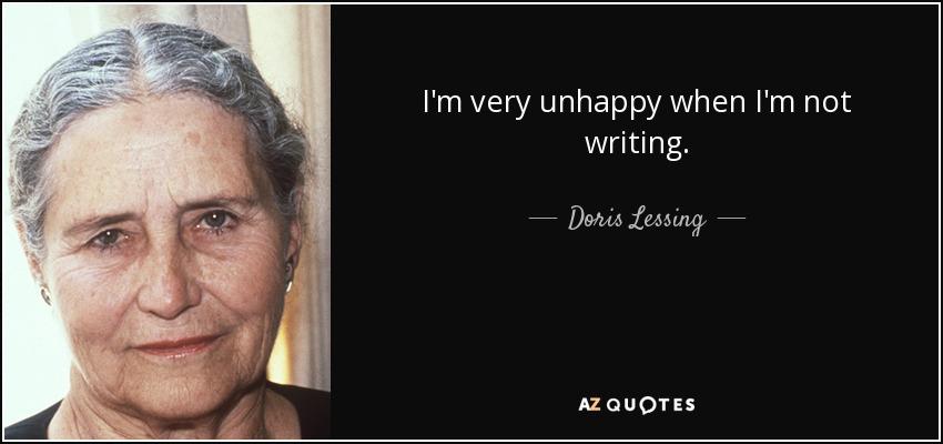 I'm very unhappy when I'm not writing. - Doris Lessing