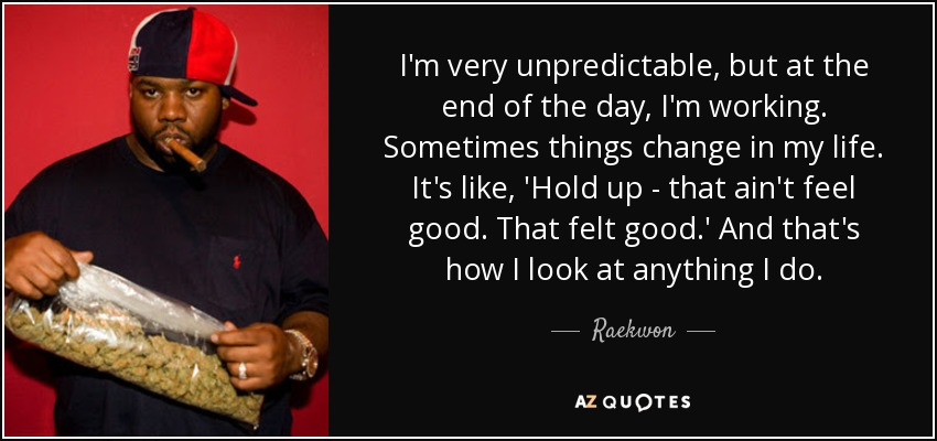 I'm very unpredictable, but at the end of the day, I'm working. Sometimes things change in my life. It's like, 'Hold up - that ain't feel good. That felt good.' And that's how I look at anything I do. - Raekwon