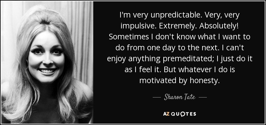 I'm very unpredictable. Very, very impulsive. Extremely. Absolutely! Sometimes I don't know what I want to do from one day to the next. I can't enjoy anything premeditated; I just do it as I feel it. But whatever I do is motivated by honesty. - Sharon Tate