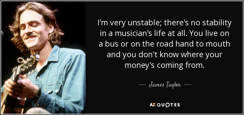 I'm very unstable; there's no stability in a musician's life at all. You live on a bus or on the road hand to mouth and you don't know where your money's coming from. - James Taylor