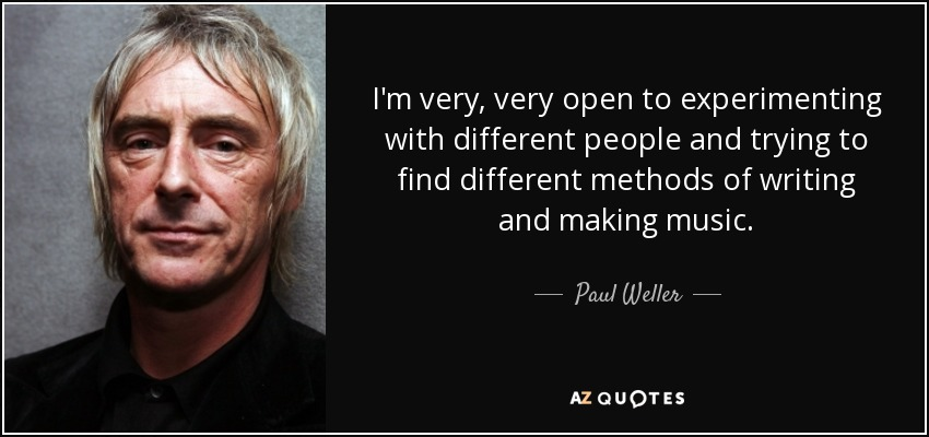 I'm very, very open to experimenting with different people and trying to find different methods of writing and making music. - Paul Weller