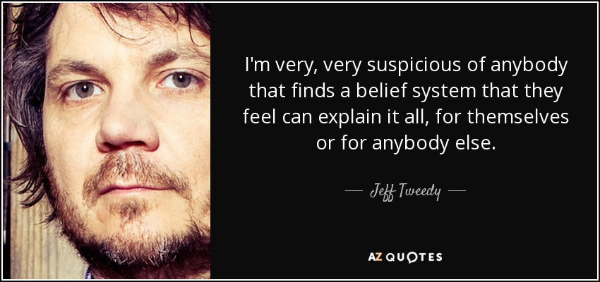 I'm very, very suspicious of anybody that finds a belief system that they feel can explain it all, for themselves or for anybody else. - Jeff Tweedy
