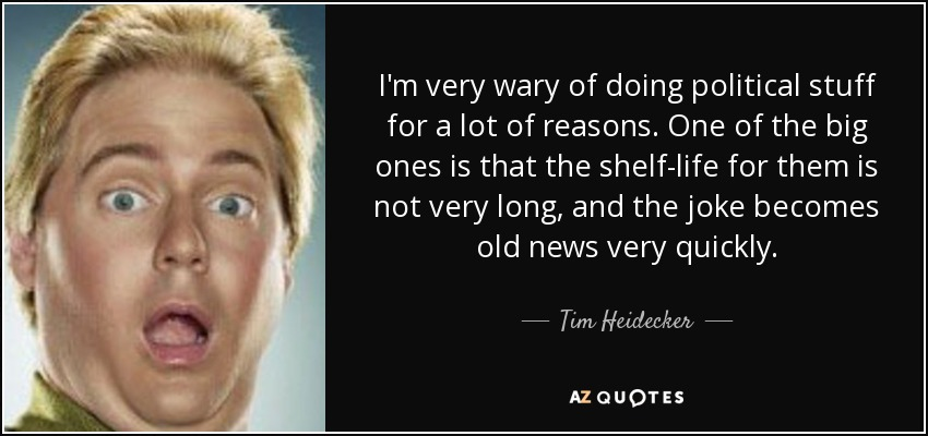 I'm very wary of doing political stuff for a lot of reasons. One of the big ones is that the shelf-life for them is not very long, and the joke becomes old news very quickly. - Tim Heidecker