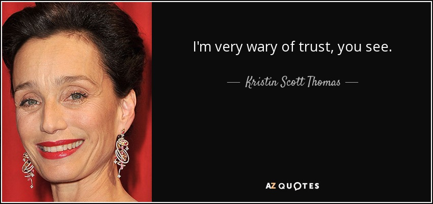 I'm very wary of trust, you see. - Kristin Scott Thomas