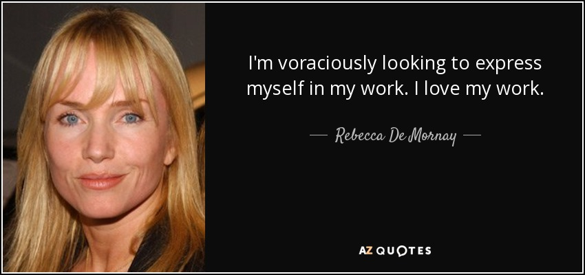 I'm voraciously looking to express myself in my work. I love my work. - Rebecca De Mornay