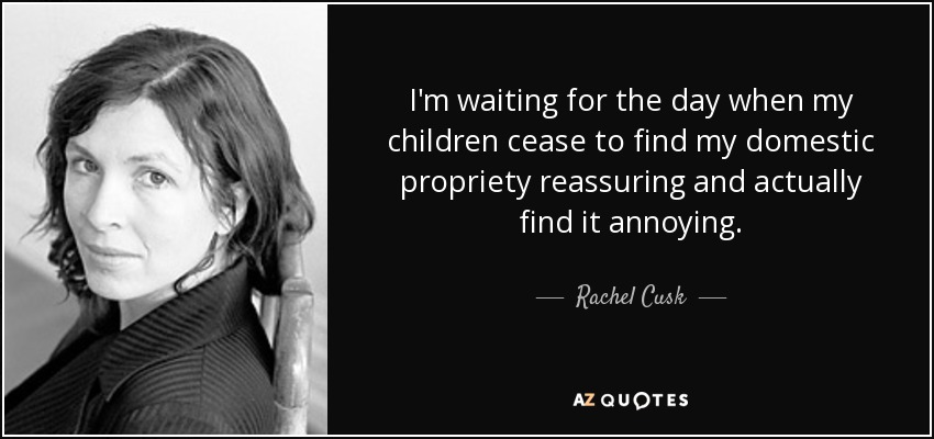 Rachel Cusk Quote Im Waiting For The Day When My Children Cease To
